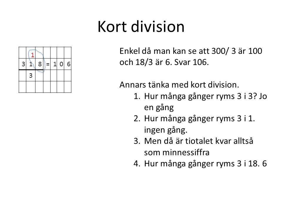Kort division 318=106 3 Enkel då man kan se att 300/ 3 är 100 och 18/3 är 6. Svar 106. Annars tänka med kort division. 1.Hur många gånger ryms 3 i 3?
