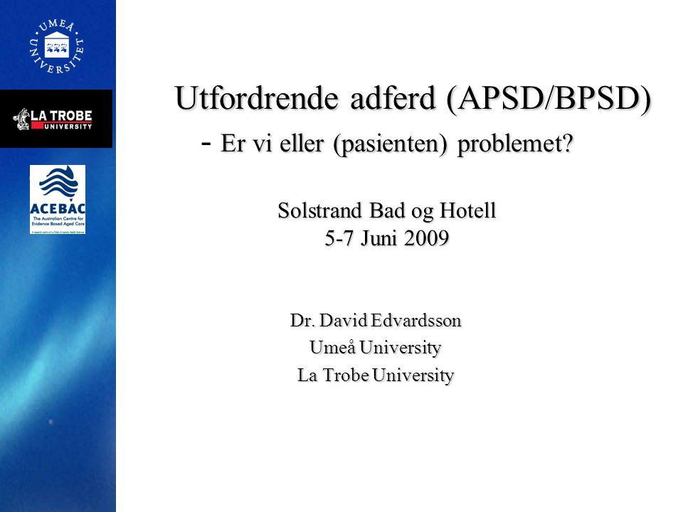 Utfordrende adferd (APSD/BPSD) Er vi eller (pasienten) problemet? Solstrand Bad og Hotell 5-7 Juni 2009 Utfordrende adferd (APSD/BPSD) - Er vi eller (