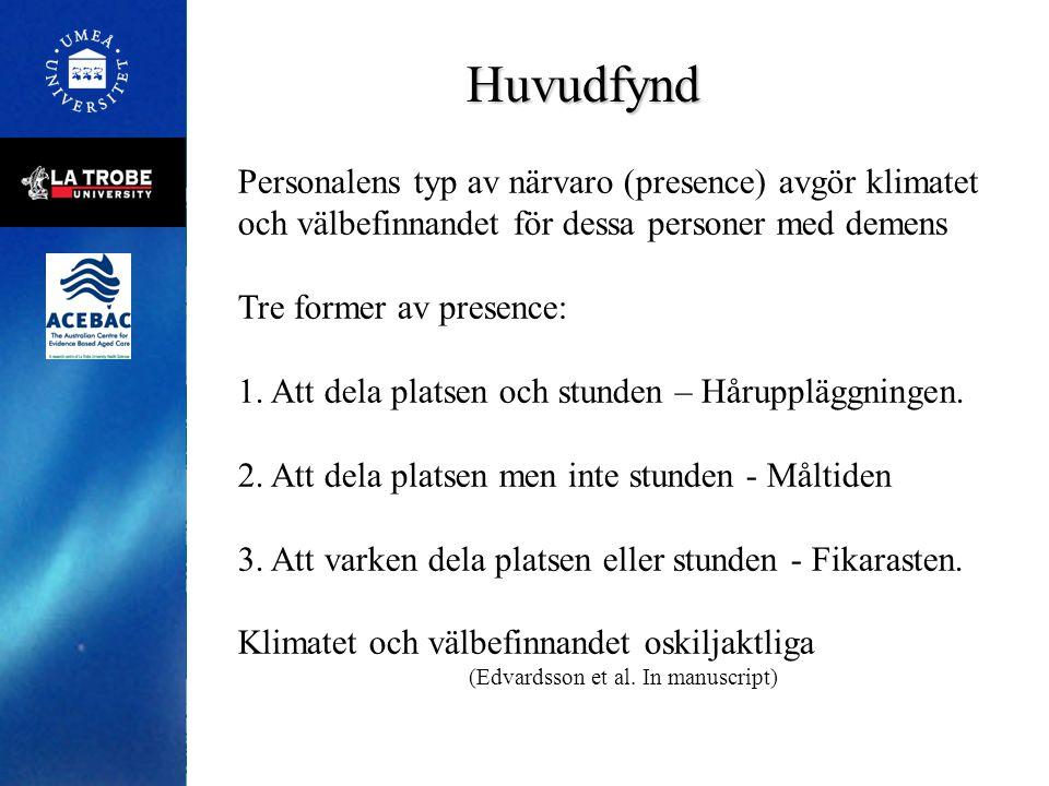 Huvudfynd Personalens typ av närvaro (presence) avgör klimatet och välbefinnandet för dessa personer med demens Tre former av presence: 1. Att dela pl