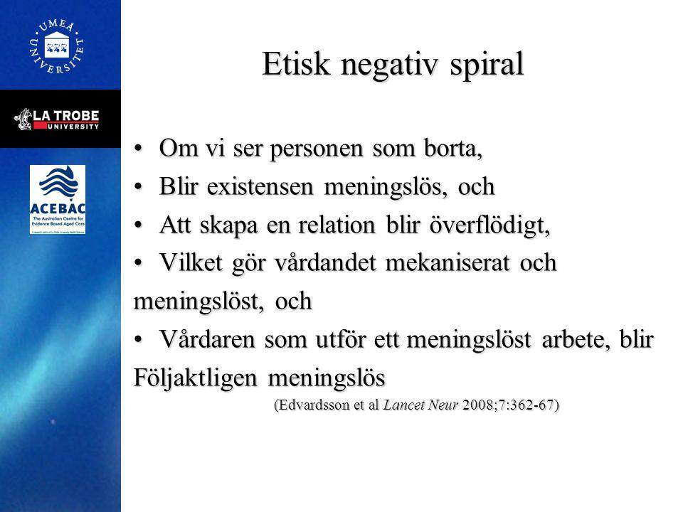 Etisk negativ spiral •Om vi ser personen som borta, •Blir existensen meningslös, och •Att skapa en relation blir överflödigt, •Vilket gör vårdandet me