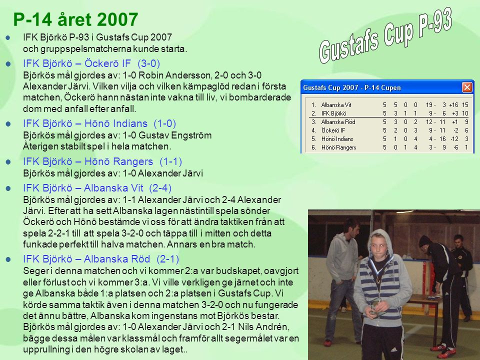  IFK Björkö P-93 i Gustafs Cup 2007 och gruppspelsmatcherna kunde starta.  IFK Björkö – Öckerö IF (3-0) Björkös mål gjordes av: 1-0 Robin Andersson,