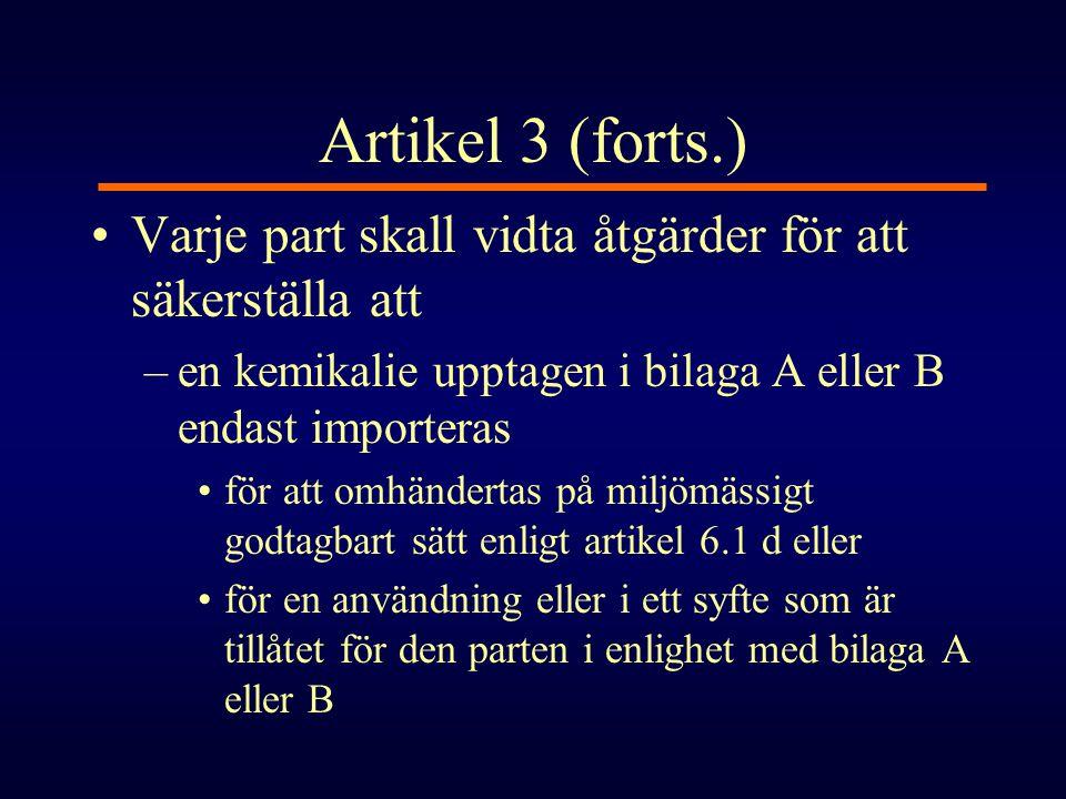 Artikel 3 (forts.) •Varje part skall vidta åtgärder för att säkerställa att –en kemikalie upptagen i bilaga A eller B endast importeras •för att omhän