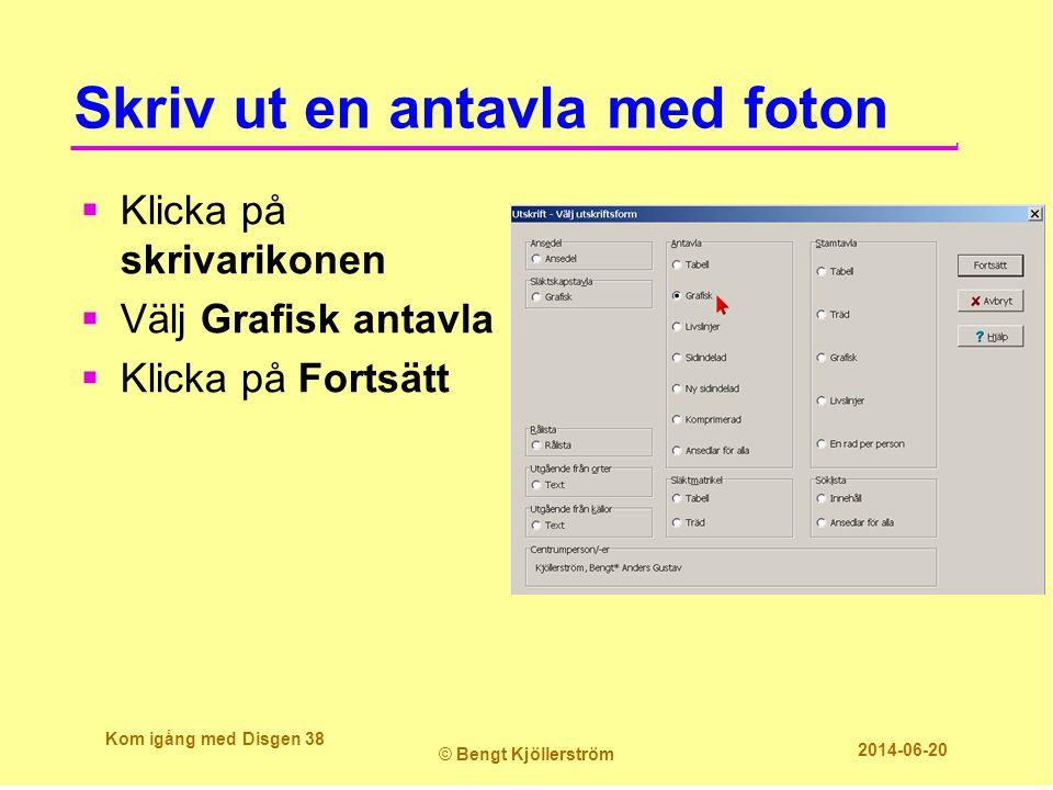Skriv ut en antavla med foton  Klicka på skrivarikonen  Välj Grafisk antavla  Klicka på Fortsätt Kom igång med Disgen 38 © Bengt Kjöllerström 2014-