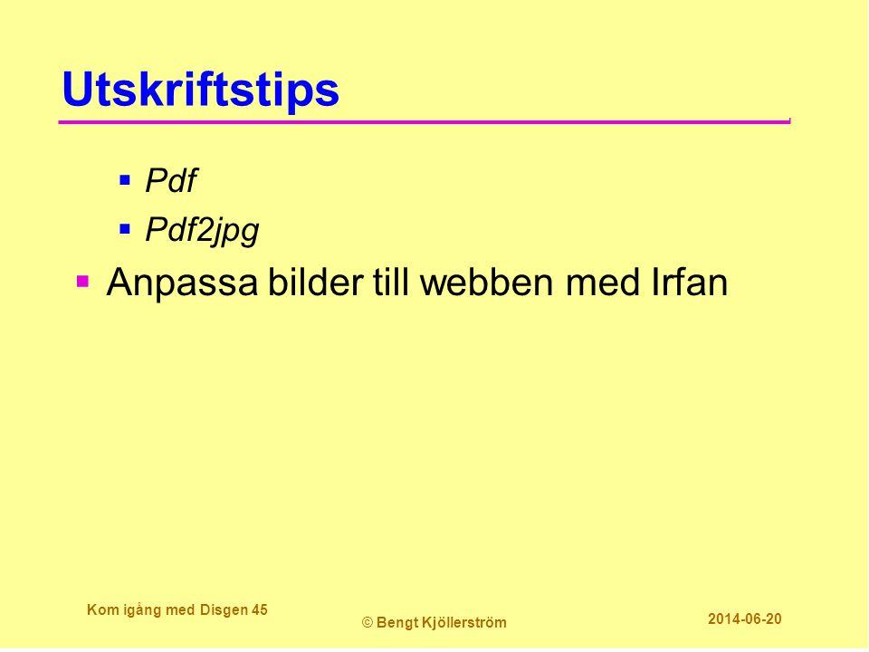 Utskriftstips  Pdf  Pdf2jpg  Anpassa bilder till webben med Irfan Kom igång med Disgen 45 © Bengt Kjöllerström 2014-06-20