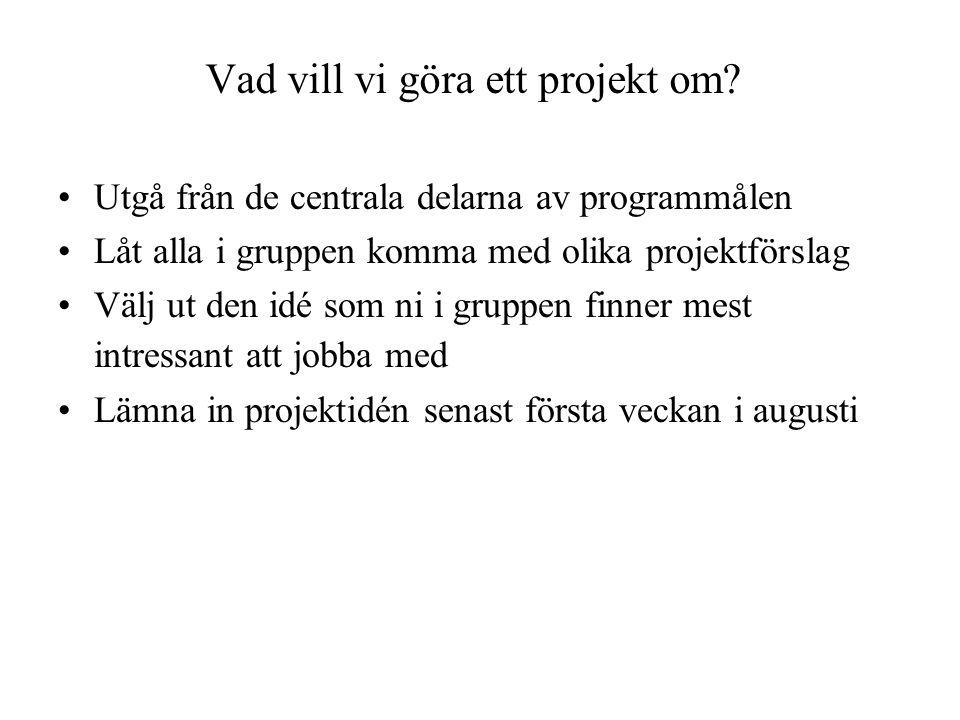 Vad vill vi göra ett projekt om? •Utgå från de centrala delarna av programmålen •Låt alla i gruppen komma med olika projektförslag •Välj ut den idé so