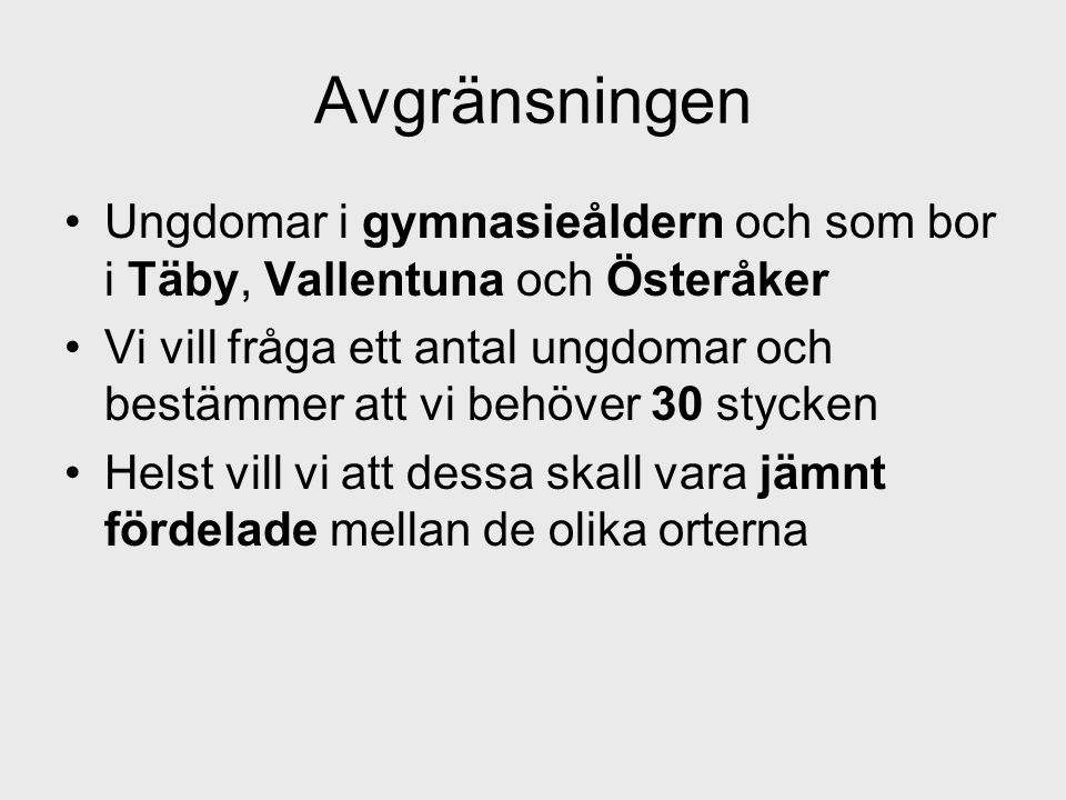 Avgränsningen •Ungdomar i gymnasieåldern och som bor i Täby, Vallentuna och Österåker •Vi vill fråga ett antal ungdomar och bestämmer att vi behöver 3