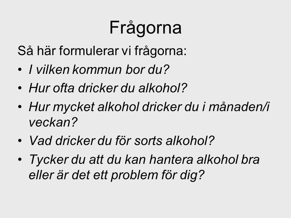Frågorna Så här formulerar vi frågorna: •I vilken kommun bor du? •Hur ofta dricker du alkohol? •Hur mycket alkohol dricker du i månaden/i veckan? •Vad