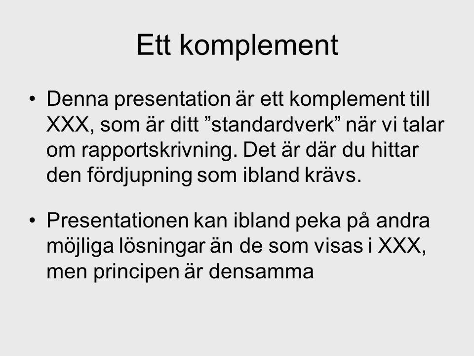 """Ett komplement •Denna presentation är ett komplement till XXX, som är ditt """"standardverk"""" när vi talar om rapportskrivning. Det är där du hittar den f"""