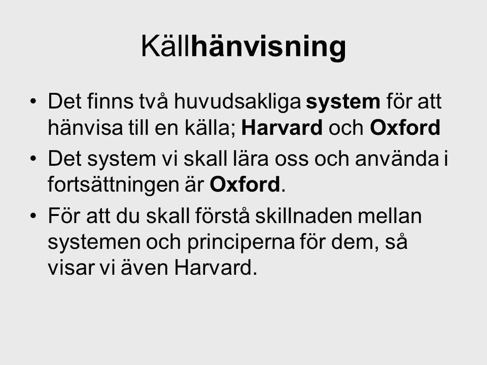 Källhänvisning •Det finns två huvudsakliga system för att hänvisa till en källa; Harvard och Oxford •Det system vi skall lära oss och använda i fortsä