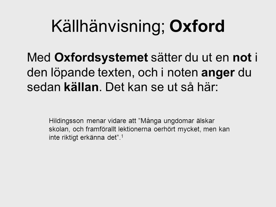 Källhänvisning; Oxford Med Oxfordsystemet sätter du ut en not i den löpande texten, och i noten anger du sedan källan. Det kan se ut så här: Hildingss