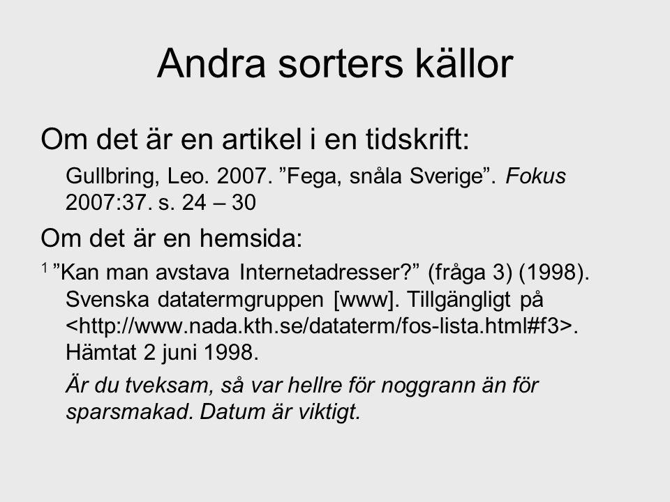 """Andra sorters källor Om det är en artikel i en tidskrift: Gullbring, Leo. 2007. """"Fega, snåla Sverige"""". Fokus 2007:37. s. 24 – 30 Om det är en hemsida:"""