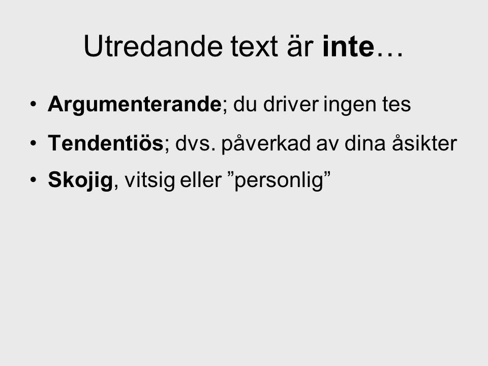 """•Argumenterande; du driver ingen tes •Tendentiös; dvs. påverkad av dina åsikter •Skojig, vitsig eller """"personlig"""" Utredande text är inte…"""