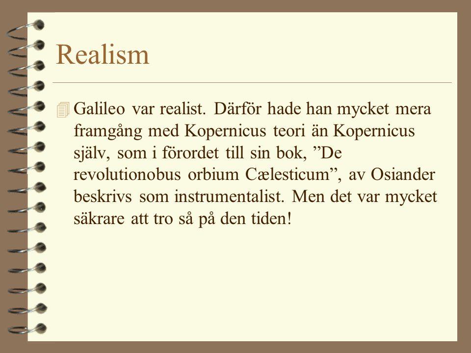 """Realism 4 Galileo var realist. Därför hade han mycket mera framgång med Kopernicus teori än Kopernicus själv, som i förordet till sin bok, """"De revolut"""