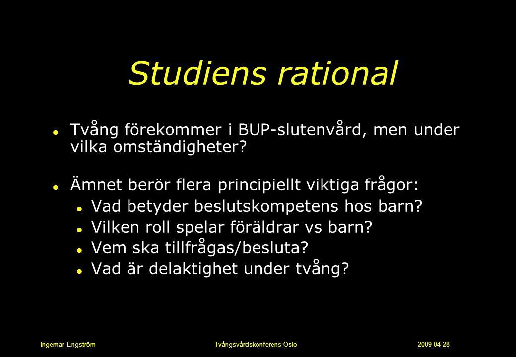 Ingemar Engström Tvångsvårdskonferens Oslo 2009-04-28 Studiens rational l Tvång förekommer i BUP-slutenvård, men under vilka omständigheter? l Ämnet b