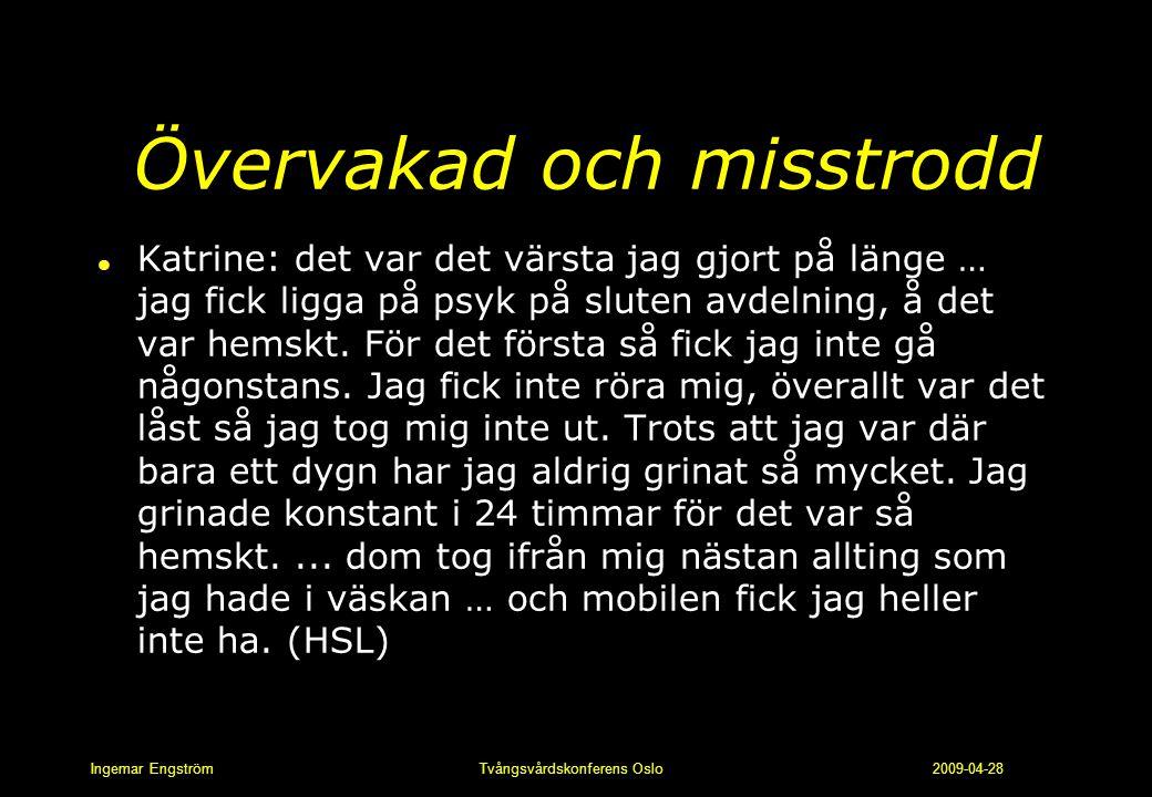 Ingemar Engström Tvångsvårdskonferens Oslo 2009-04-28 Övervakad och misstrodd l Katrine: det var det värsta jag gjort på länge … jag fick ligga på psy