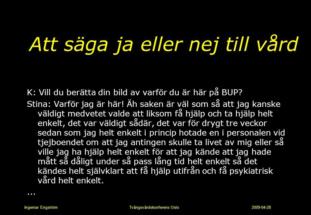 Ingemar Engström Tvångsvårdskonferens Oslo 2009-04-28 Att säga ja eller nej till vård K: Vill du berätta din bild av varför du är här på BUP? Stina: V