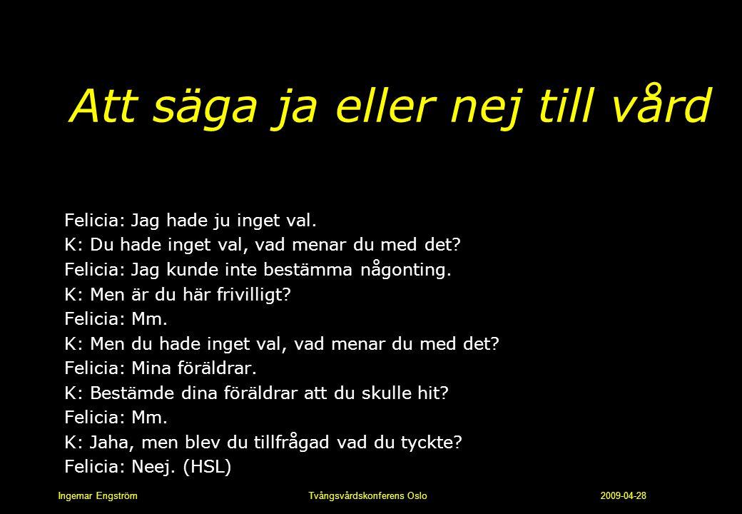 Ingemar Engström Tvångsvårdskonferens Oslo 2009-04-28 Att säga ja eller nej till vård Felicia: Jag hade ju inget val. K: Du hade inget val, vad menar