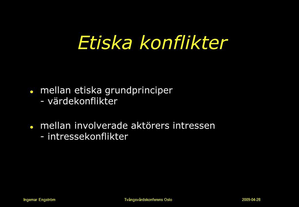 Ingemar Engström Tvångsvårdskonferens Oslo 2009-04-28 Etiska konflikter l mellan etiska grundprinciper - värdekonflikter l mellan involverade aktörers