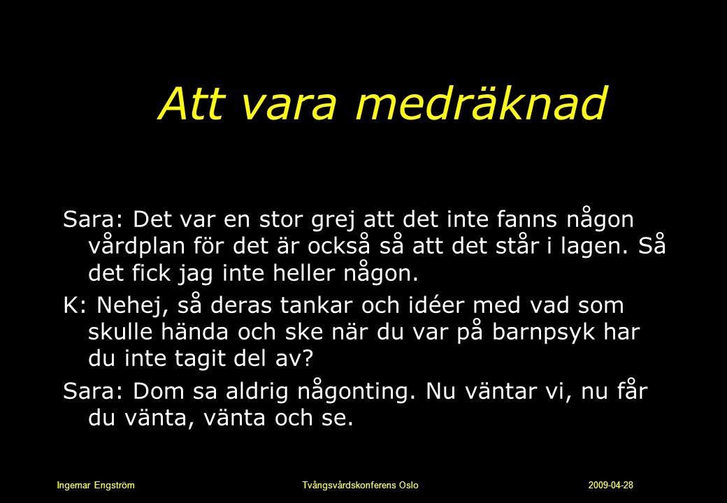 Ingemar Engström Tvångsvårdskonferens Oslo 2009-04-28 Att vara medräknad Sara: Det var en stor grej att det inte fanns någon vårdplan för det är också
