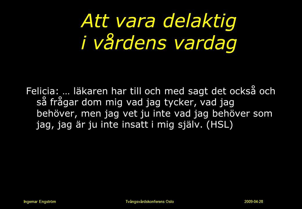 Ingemar Engström Tvångsvårdskonferens Oslo 2009-04-28 Att vara delaktig i vårdens vardag Felicia: … läkaren har till och med sagt det också och så frå