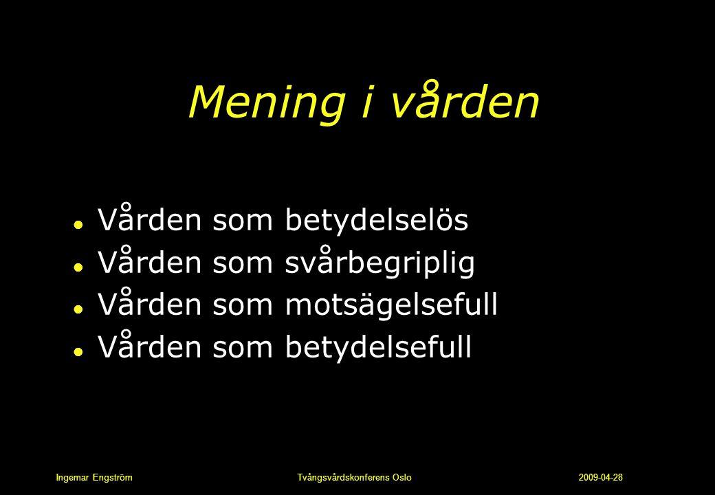 Ingemar Engström Tvångsvårdskonferens Oslo 2009-04-28 Mening i vården l Vården som betydelselös l Vården som svårbegriplig l Vården som motsägelsefull
