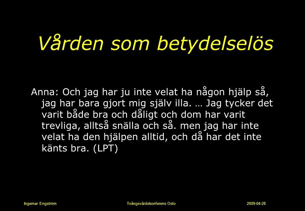 Ingemar Engström Tvångsvårdskonferens Oslo 2009-04-28 Vården som betydelselös Anna: Och jag har ju inte velat ha någon hjälp så, jag har bara gjort mi