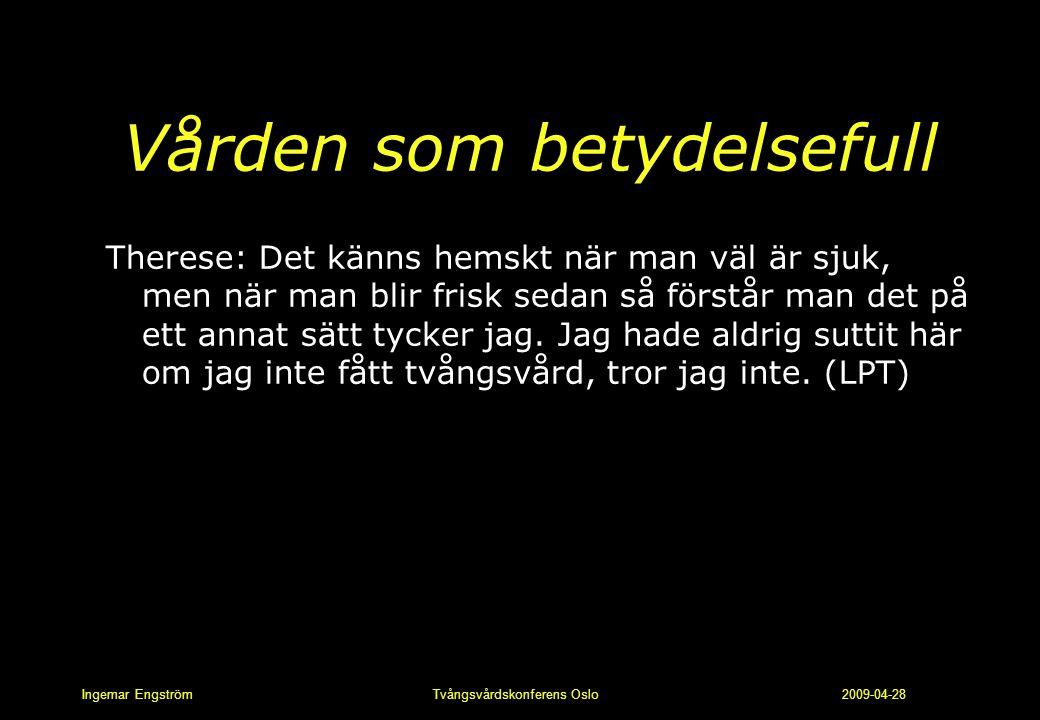 Ingemar Engström Tvångsvårdskonferens Oslo 2009-04-28 Vården som betydelsefull Therese: Det känns hemskt när man väl är sjuk, men när man blir frisk s