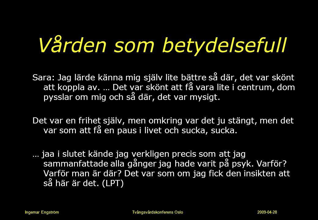 Ingemar Engström Tvångsvårdskonferens Oslo 2009-04-28 Vården som betydelsefull Sara: Jag lärde känna mig själv lite bättre så där, det var skönt att k