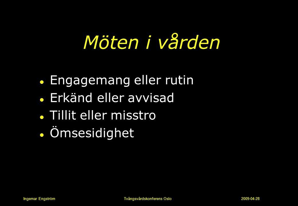 Ingemar Engström Tvångsvårdskonferens Oslo 2009-04-28 Möten i vården l Engagemang eller rutin l Erkänd eller avvisad l Tillit eller misstro l Ömsesidi