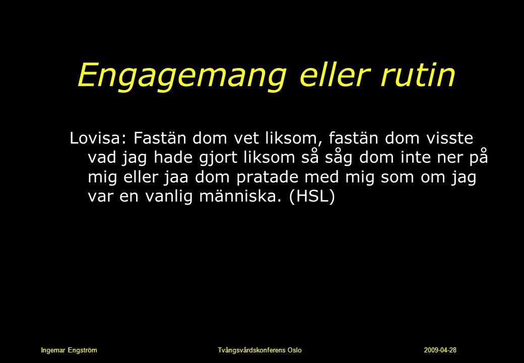 Ingemar Engström Tvångsvårdskonferens Oslo 2009-04-28 Engagemang eller rutin Lovisa: Fastän dom vet liksom, fastän dom visste vad jag hade gjort likso