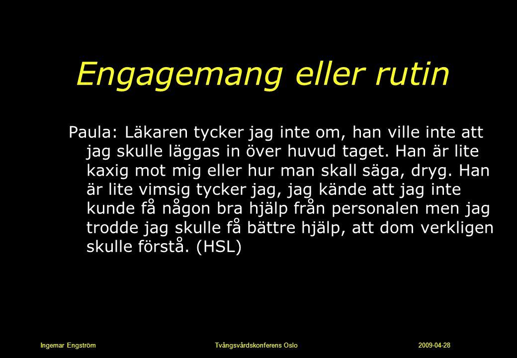 Ingemar Engström Tvångsvårdskonferens Oslo 2009-04-28 Engagemang eller rutin Paula: Läkaren tycker jag inte om, han ville inte att jag skulle läggas i