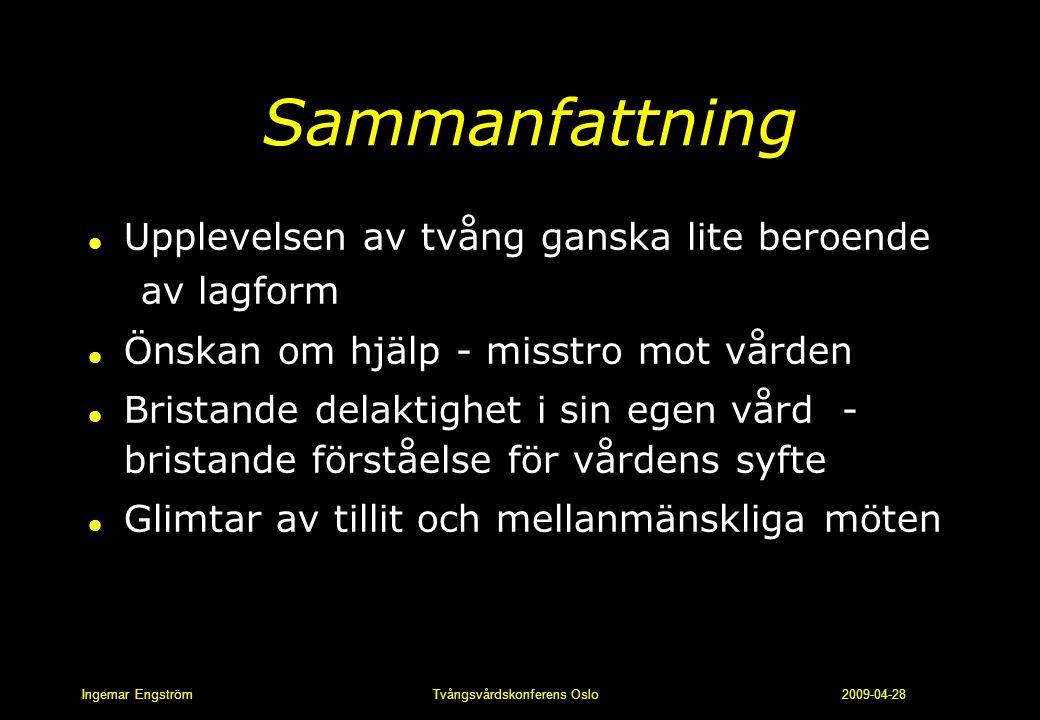 Ingemar Engström Tvångsvårdskonferens Oslo 2009-04-28 Sammanfattning l Upplevelsen av tvång ganska lite beroende av lagform l Önskan om hjälp - misstr