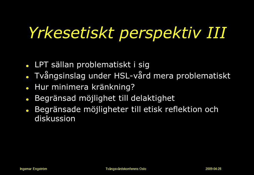 Ingemar Engström Tvångsvårdskonferens Oslo 2009-04-28 Yrkesetiskt perspektiv III l LPT sällan problematiskt i sig l Tvångsinslag under HSL-vård mera p