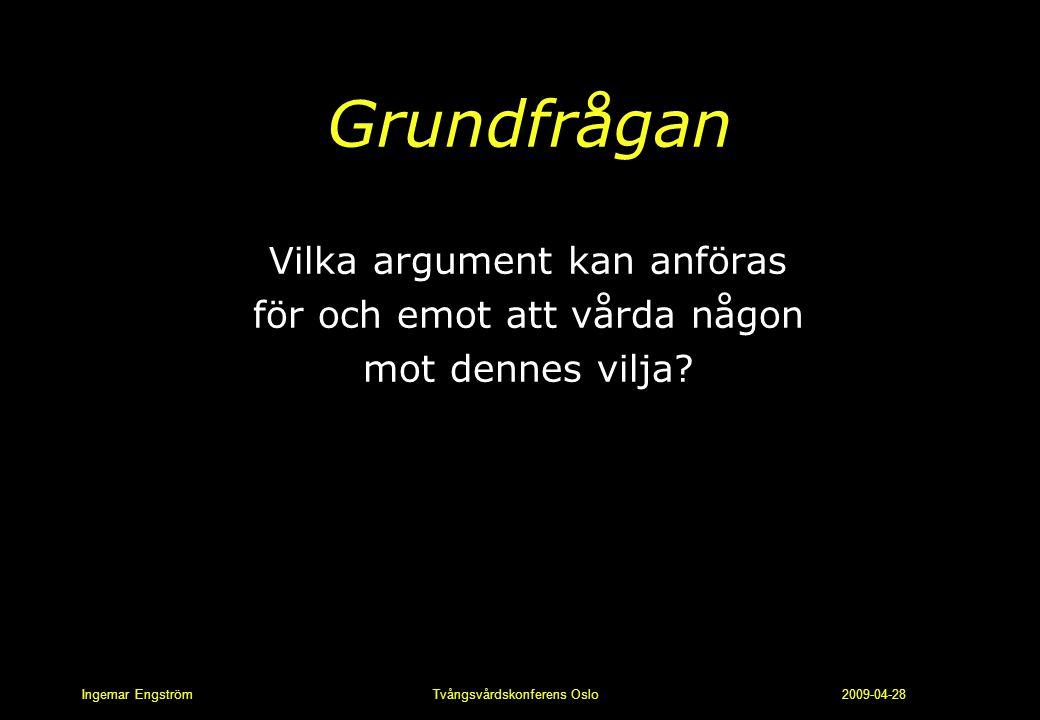 Ingemar Engström Tvångsvårdskonferens Oslo 2009-04-28 Grundfrågan Vilka argument kan anföras för och emot att vårda någon mot dennes vilja?