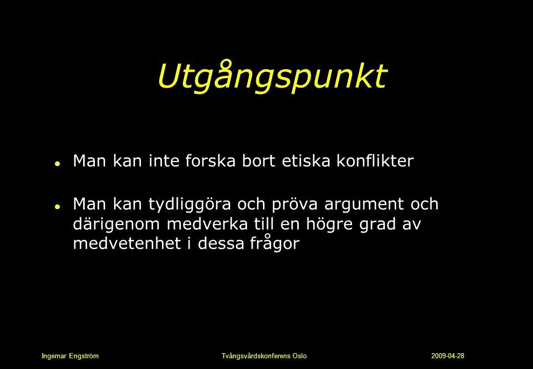 Ingemar Engström Tvångsvårdskonferens Oslo 2009-04-28 Utgångspunkt l Man kan inte forska bort etiska konflikter l Man kan tydliggöra och pröva argumen