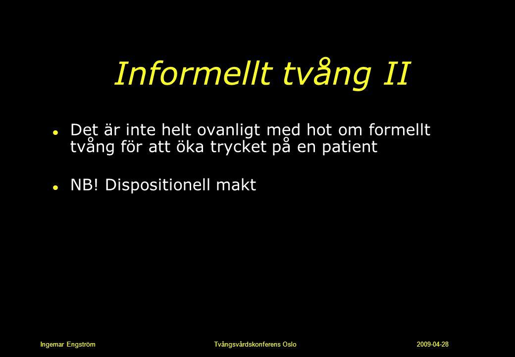 Ingemar Engström Tvångsvårdskonferens Oslo 2009-04-28 Informellt tvång II l Det är inte helt ovanligt med hot om formellt tvång för att öka trycket på