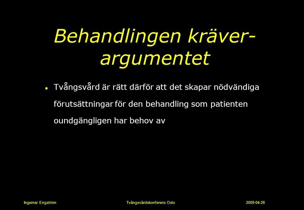 Ingemar Engström Tvångsvårdskonferens Oslo 2009-04-28 Behandlingen kräver- argumentet l Tvångsvård är rätt därför att det skapar nödvändiga förutsättn