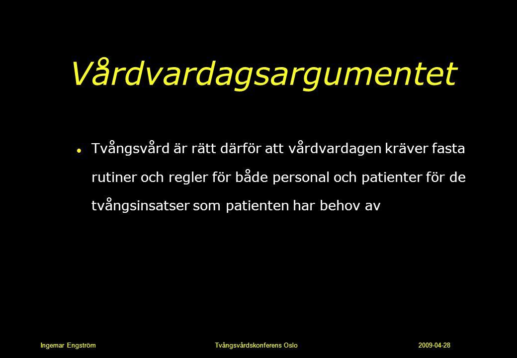 Ingemar Engström Tvångsvårdskonferens Oslo 2009-04-28 Vårdvardagsargumentet l Tvångsvård är rätt därför att vårdvardagen kräver fasta rutiner och regl