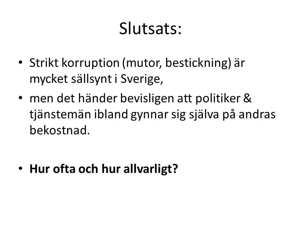 Slutsats: • Strikt korruption (mutor, bestickning) är mycket sällsynt i Sverige, • men det händer bevisligen att politiker & tjänstemän ibland gynnar