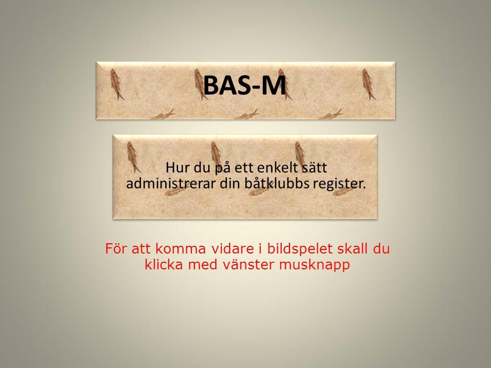 BAS-M För att komma vidare i bildspelet skall du klicka med vänster musknapp Hur du på ett enkelt sätt administrerar din båtklubbs register.