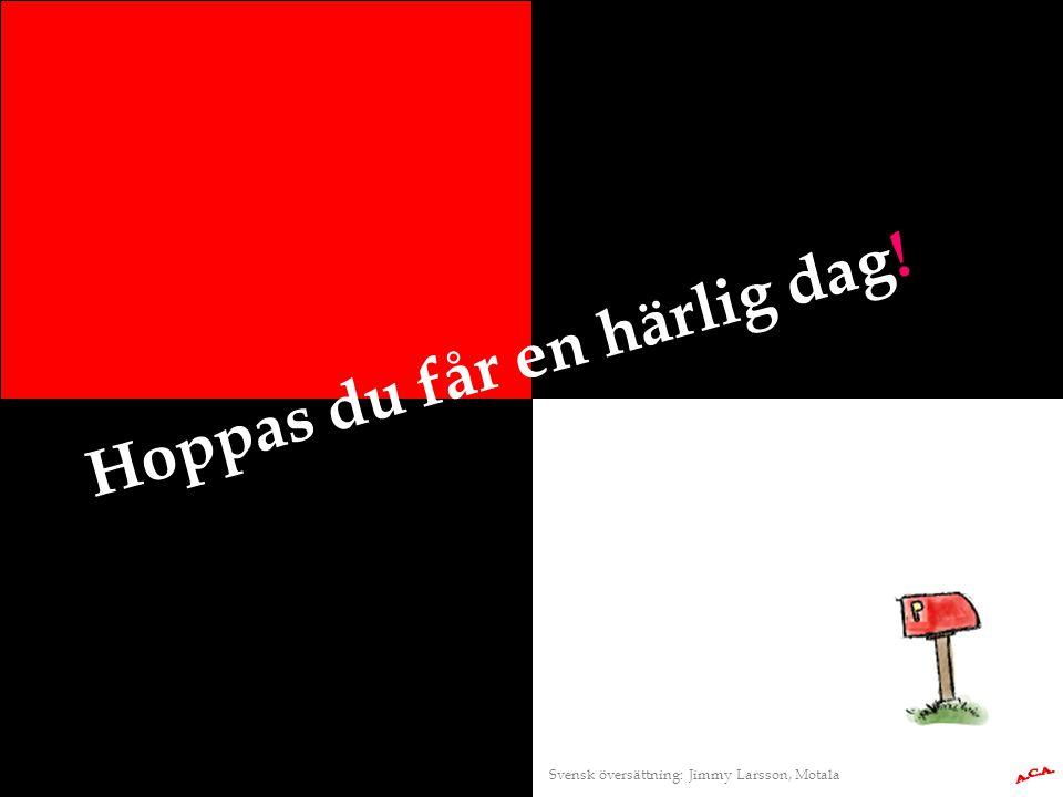 Hoppas du får en härlig dag! Svensk översättning: Jimmy Larsson, Motala