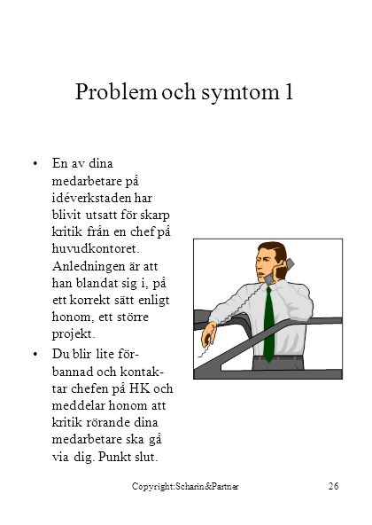 Copyright:Scharin&Partner26 Problem och symtom 1 •En av dina medarbetare på idéverkstaden har blivit utsatt för skarp kritik från en chef på huvudkontoret.