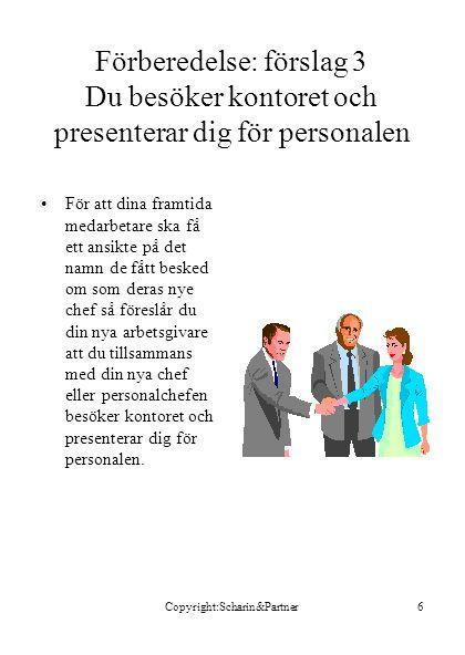 Copyright:Scharin&Partner6 Förberedelse: förslag 3 Du besöker kontoret och presenterar dig för personalen •För att dina framtida medarbetare ska få ett ansikte på det namn de fått besked om som deras nye chef så föreslår du din nya arbetsgivare att du tillsammans med din nya chef eller personalchefen besöker kontoret och presenterar dig för personalen.