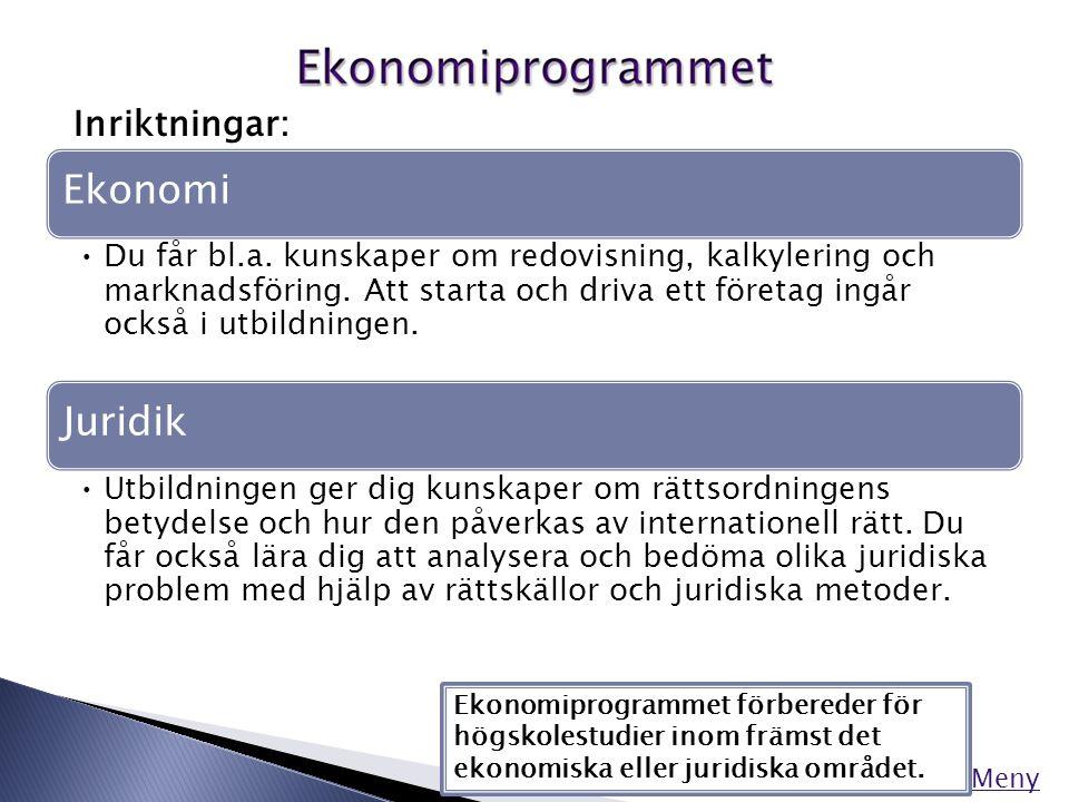 Meny Inriktningar: Ekonomiprogrammet förbereder för högskolestudier inom främst det ekonomiska eller juridiska området. Ekonomi •Du får bl.a. kunskape
