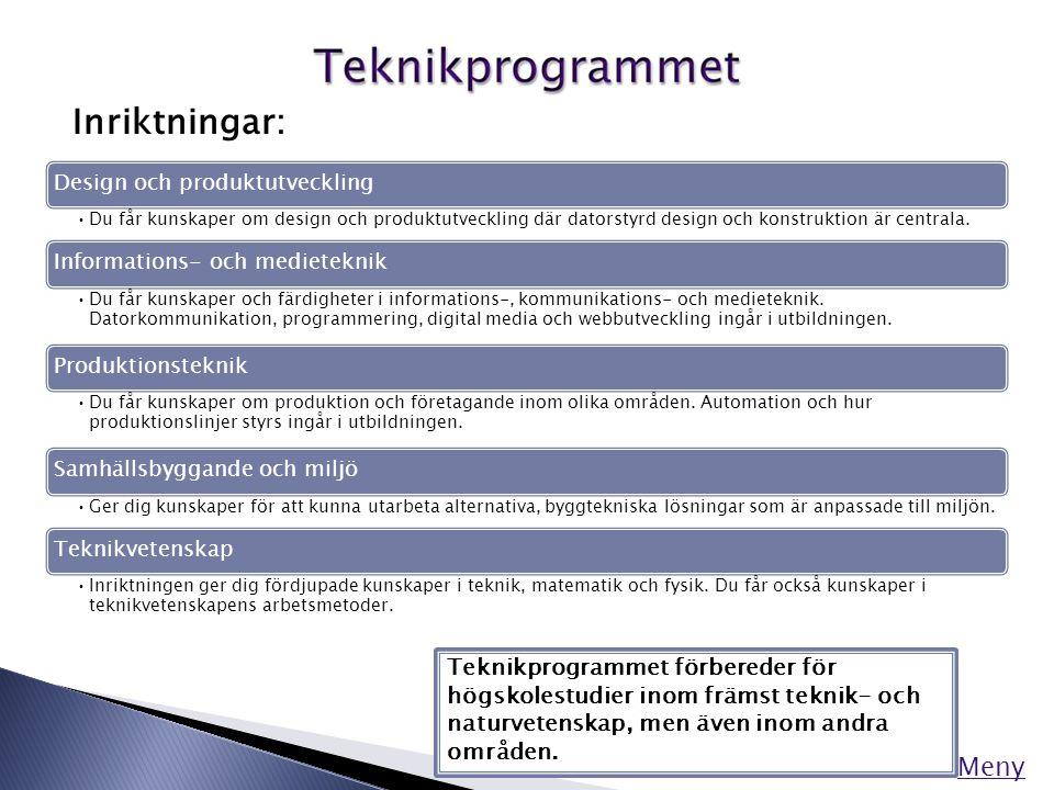 Meny Inriktningar: Teknikprogrammet förbereder för högskolestudier inom främst teknik- och naturvetenskap, men även inom andra områden. Design och pro