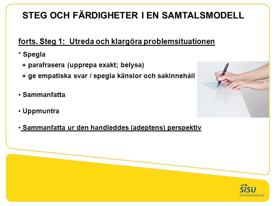 forts. Steg 1: Utreda och klargöra problemsituationen * Spegla + parafrasera (upprepa exakt; belysa) + ge empatiska svar / spegla känslor och sakinneh