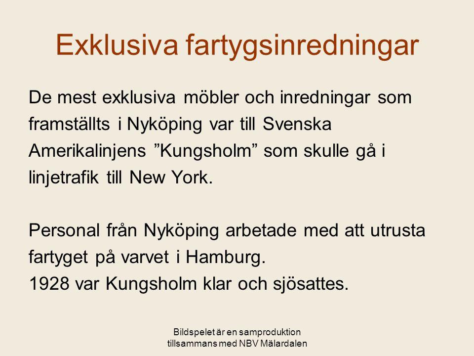 Bildspelet är en samproduktion tillsammans med NBV Mälardalen Exklusiva fartygsinredningar De mest exklusiva möbler och inredningar som framställts i Nyköping var till Svenska Amerikalinjens Kungsholm som skulle gå i linjetrafik till New York.