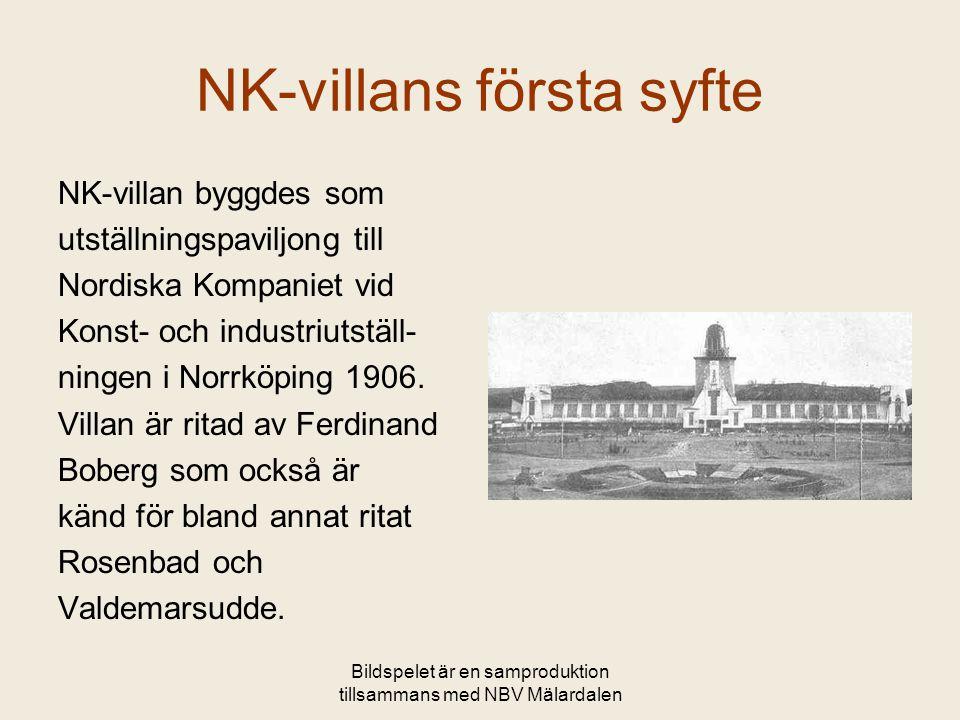 Bildspelet är en samproduktion tillsammans med NBV Mälardalen NK-villans första syfte NK-villan byggdes som utställningspaviljong till Nordiska Kompaniet vid Konst- och industriutställ- ningen i Norrköping 1906.
