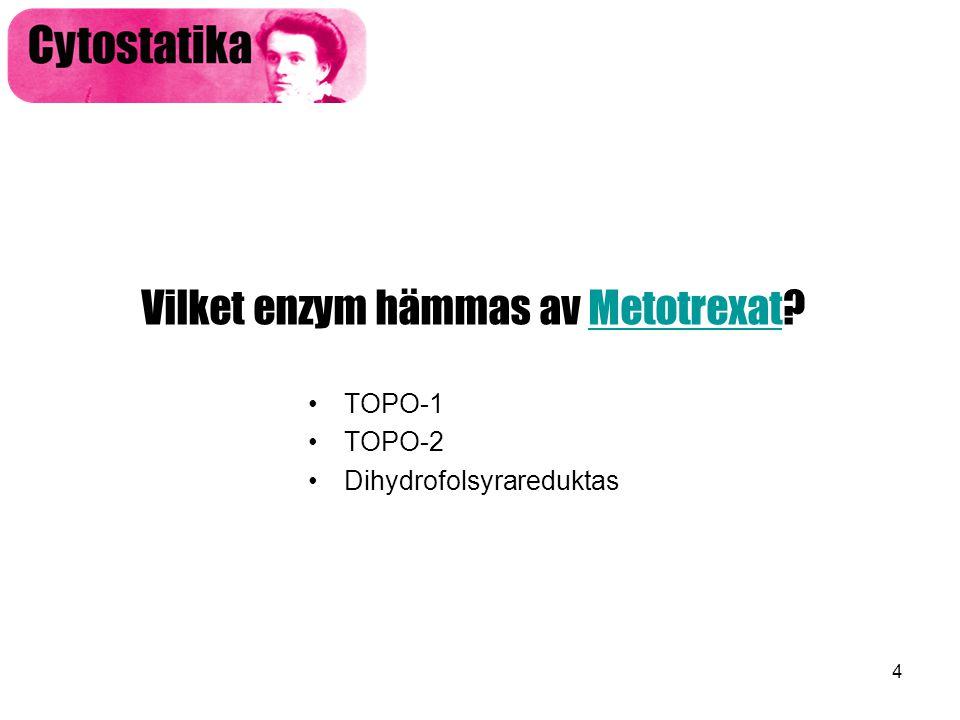 4 Vilket enzym hämmas av Metotrexat?Metotrexat •TOPO-1 •TOPO-2 •Dihydrofolsyrareduktas