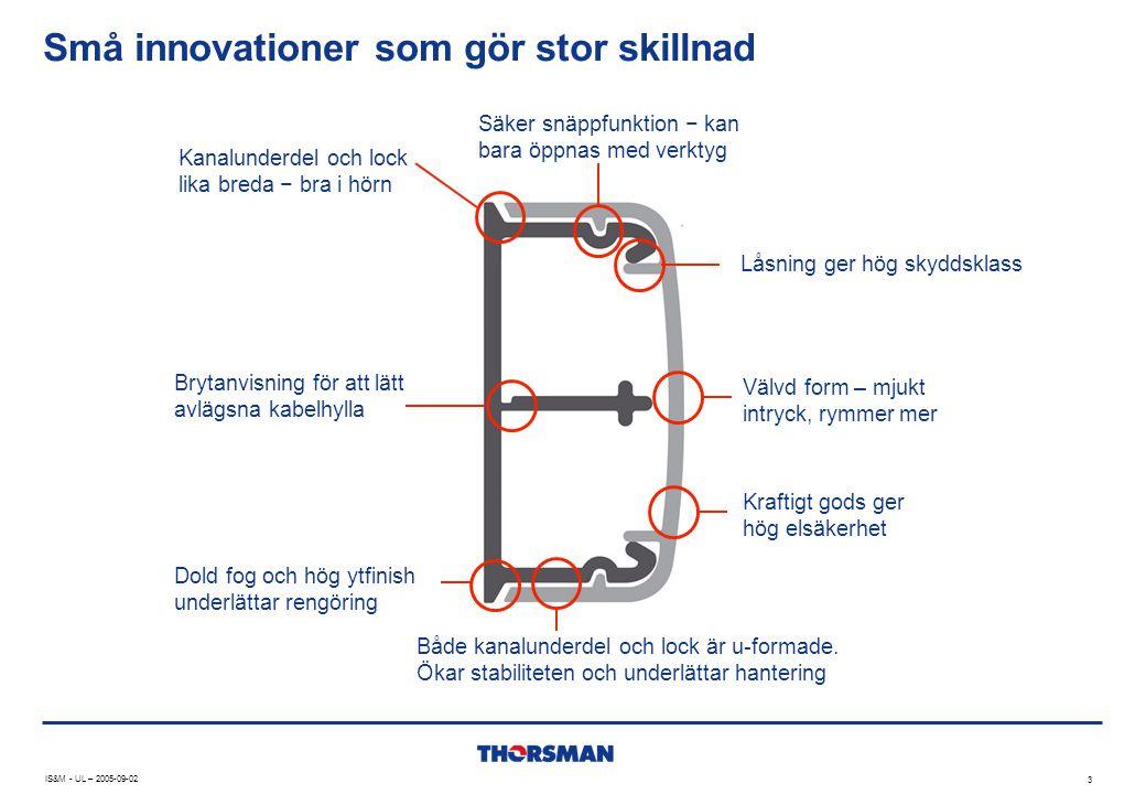 Små innovationer som gör stor skillnad IS&M - UL – 2005-09-02 3 Kanalunderdel och lock lika breda − bra i hörn Säker snäppfunktion − kan bara öppnas m
